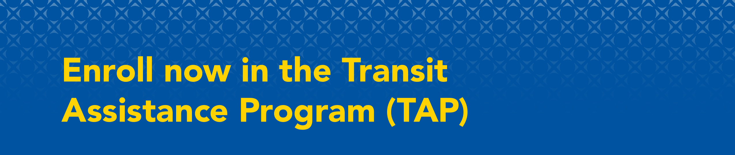 Enroll now in the Transit Assistance Program (TAP)